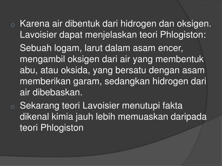 Karena air dibentuk dari hidrogen dan oksigen. Lavoisier dapat menjelaskan teori Phlogiston: