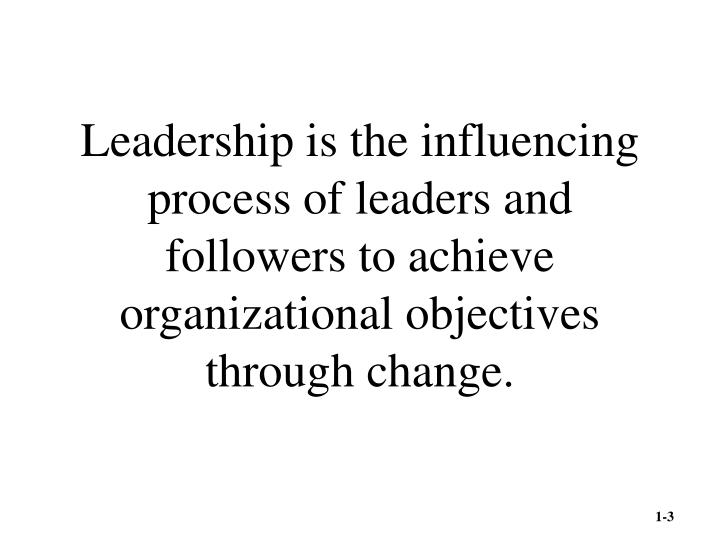 Leadership is the influencing process of leaders and followers to achieve organizational objectives through change.