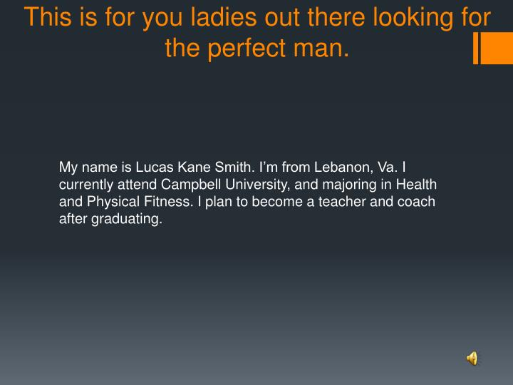 This is for you ladies out there looking for the perfect man.