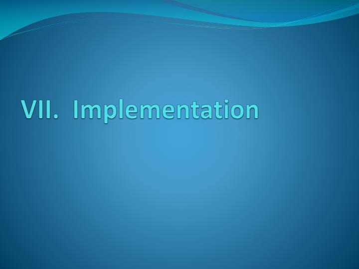 VII.  Implementation