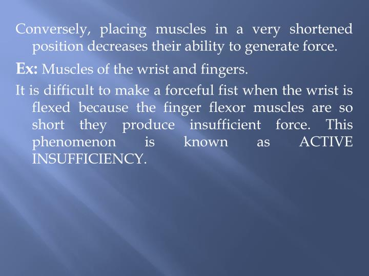 Conversely, placing muscles in a very shortened position decreases their ability to generate force.