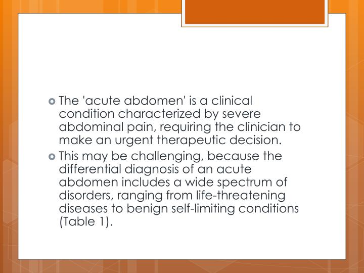 The 'acute abdomen' is a clinical condition characterized by severe abdominal pain, requiring the clinician to make an urgent therapeutic decision.