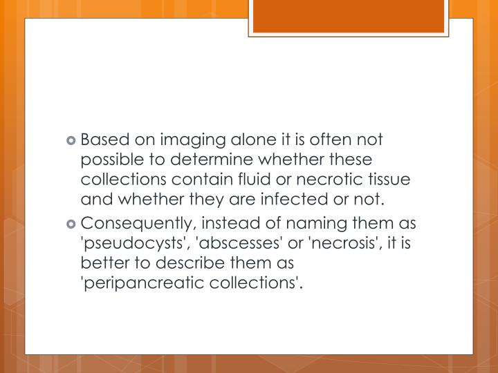 Based on imaging alone it is often not possible to determine whether these collections contain fluid or necrotic tissue and whether they are infected or not.