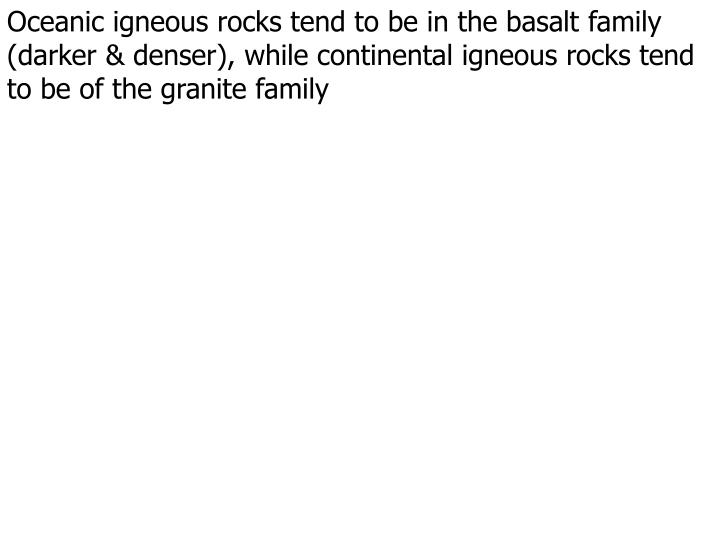 Oceanic igneous rocks tend to be in the basalt family (darker & denser), while continental igneous rocks tend to be of the granite family