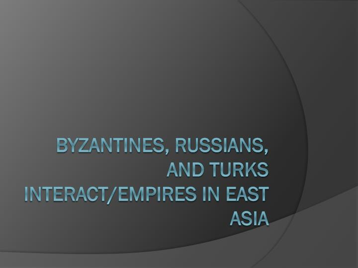 Byzantines, Russians, and Turks Interact/empires in east