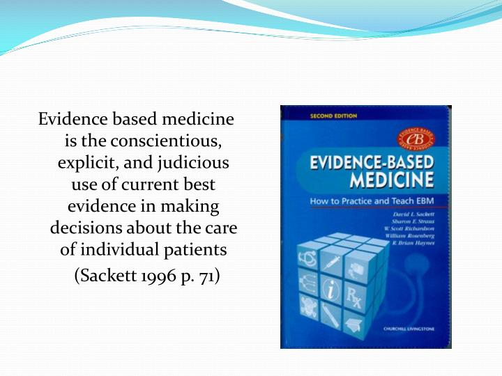 Evidence based medicine is the conscientious, explicit, and judicious use of current best evidence in making decisions about the care of individual patients