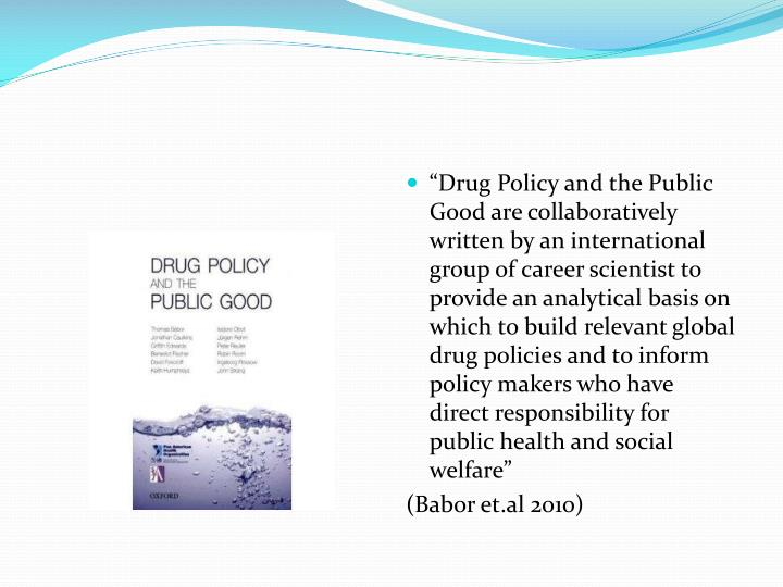 """Drug Policy and the Public Good are collaboratively written by an international group of career scientist to provide an analytical basis on which to build relevant global drug policies and to inform policy makers who have direct responsibility for public health and social welfare"""