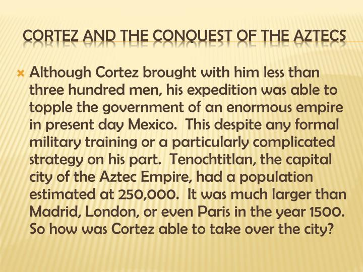 Although Cortez brought with him less than three hundred men, his expedition was able to topple the government of an enormous empire in present day Mexico.  This despite any formal military training or a particularly complicated strategy on his part.  Tenochtitlan, the capital city of the Aztec Empire, had a population estimated at 250,000.  It was much larger than Madrid, London, or even Paris in the year 1500.  So how was Cortez able to take over the city?