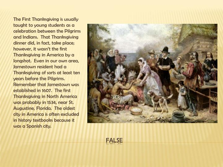 The First Thanksgiving is usually taught to young students as a celebration between the Pilgrims and Indians.  That Thanksgiving dinner did, in fact, take place; however, it wasn't the first Thanksgiving in America by a longshot.  Even in our own area, Jamestown resident had a Thanksgiving of sorts at least ten years before the Pilgrims.  Remember that Jamestown was established in 1607.  The first Thanksgiving in North America was probably in 1534, near St. Augustine, Florida.  The oldest city in America is often excluded in history textbooks because it was a Spanish city.