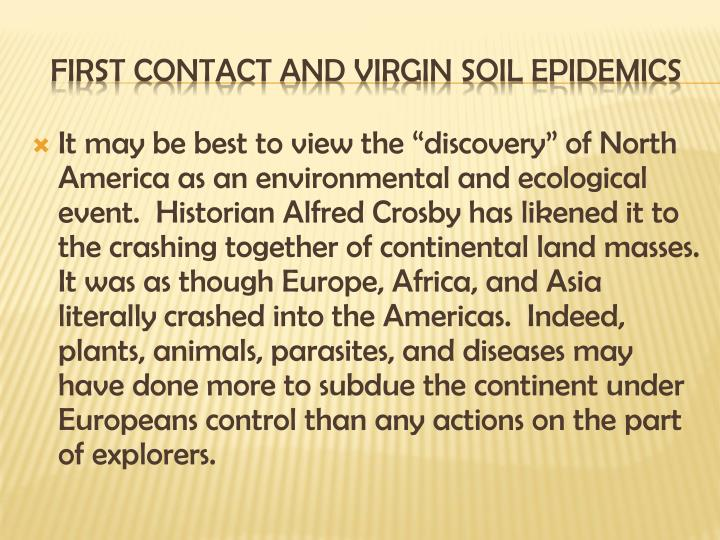 "It may be best to view the ""discovery"" of North America as an environmental and ecological event.  Historian Alfred Crosby has likened it to the crashing together of continental land masses.  It was as though Europe, Africa, and Asia literally crashed into the Americas.  Indeed, plants, animals, parasites, and diseases may have done more to subdue the continent under Europeans control than any actions on the part of explorers."