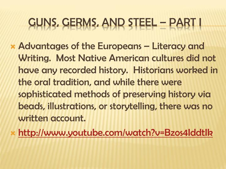 Advantages of the Europeans – Literacy and Writing.  Most Native American cultures did not have any recorded history.  Historians worked in the oral tradition, and while there were sophisticated methods of preserving history via beads, illustrations, or storytelling, there was no written account.