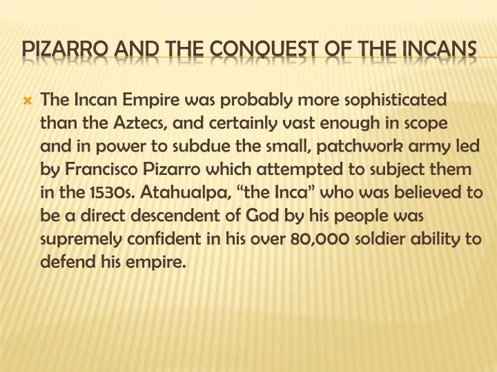 "The Incan Empire was probably more sophisticated than the Aztecs, and certainly vast enough in scope and in power to subdue the small, patchwork army led by Francisco Pizarro which attempted to subject them in the 1530s. Atahualpa, ""the Inca"" who was believed to be a direct descendent of God by his people was supremely confident in his over 80,000 soldier ability to defend his empire."