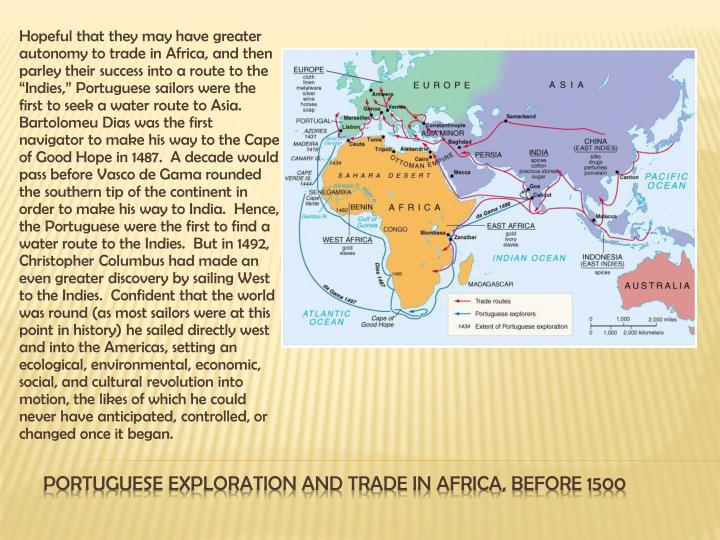 "Hopeful that they may have greater autonomy to trade in Africa, and then parley their success into a route to the ""Indies,"" Portuguese sailors were the first to seek a water route to Asia."