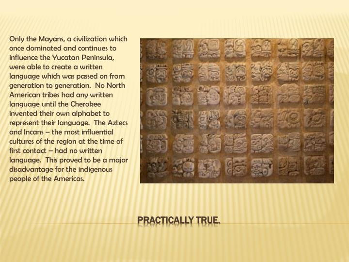 Only the Mayans, a civilization which once dominated and continues to influence the Yucatan Peninsula, were able to create a written language which was passed on from generation to generation.  No North American tribes had any written language until the Cherokee invented their own alphabet to represent their language.  The Aztecs and Incans – the most influential cultures of the region at the time of first contact – had no written language.  This proved to be a major disadvantage for the indigenous people of the Americas.