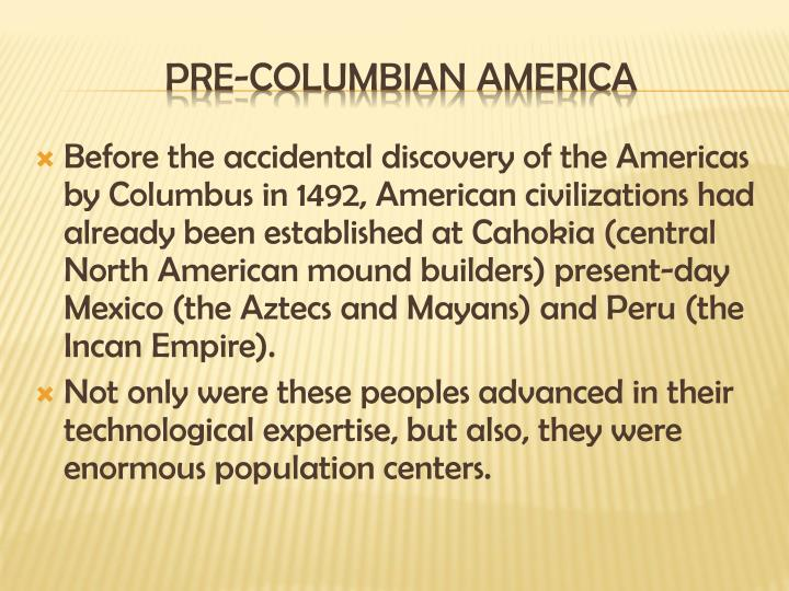 Before the accidental discovery of the Americas by Columbus in 1492, American civilizations had already been established at Cahokia (central North American mound builders) present-day Mexico (the Aztecs and Mayans) and Peru (the Incan Empire).