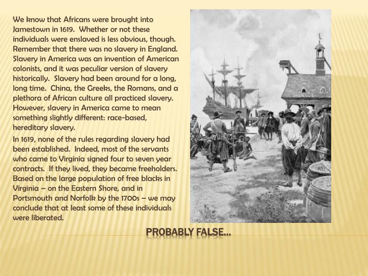 We know that Africans were brought into Jamestown in 1619.  Whether or not these individuals were enslaved is less obvious, though.  Remember that there was no slavery in England.  Slavery in America was an invention of American colonists, and it was peculiar version of slavery historically.  Slavery had been around for a long, long time.  China, the Greeks, the Romans, and a plethora of African culture all practiced slavery.  However, slavery in America came to mean something slightly different: race-based, hereditary slavery.