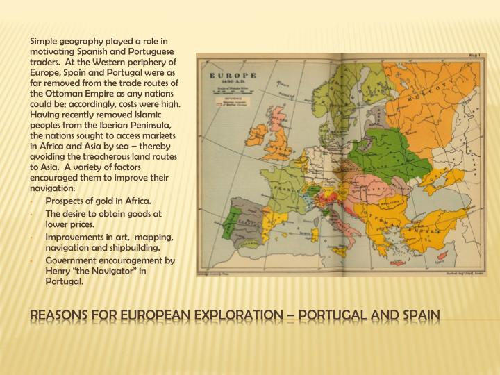 Simple geography played a role in motivating Spanish and Portuguese traders.  At the Western periphery of Europe, Spain and Portugal were as far removed from the trade routes of the Ottoman Empire as any nations could be; accordingly, costs were high.  Having recently removed Islamic peoples from the Iberian Peninsula, the nations sought to access markets in Africa and Asia by sea – thereby avoiding the treacherous land routes to Asia.  A variety of factors encouraged them to improve their navigation: