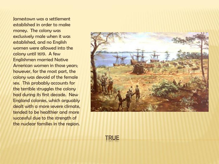 Jamestown was a settlement established in order to make money.  The colony was exclusively male when it was established, and no English women were allowed into the colony until 1619.  A few Englishmen married Native American women in those years; however, for the most part, the colony was devoid of the female sex.  This probably accounts for the terrible struggles the colony had during its first decade.  New England colonies, which arguably dealt with a more severe climate, tended to be healthier and more successful due to the strength of the nuclear families in the region.