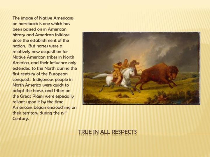 The image of Native Americans on horseback is one which has been passed on in American history and American folklore since the establishment of the nation.  But horses were a relatively new acquisition for Native American tribes in North America, and their influence only extended to the North during the first century of the European conquest.  Indigenous people in North America were quick to adopt the horse, and tribes on the Great Plains were especially reliant upon it by the time Americans began encroaching on their territory during the 19
