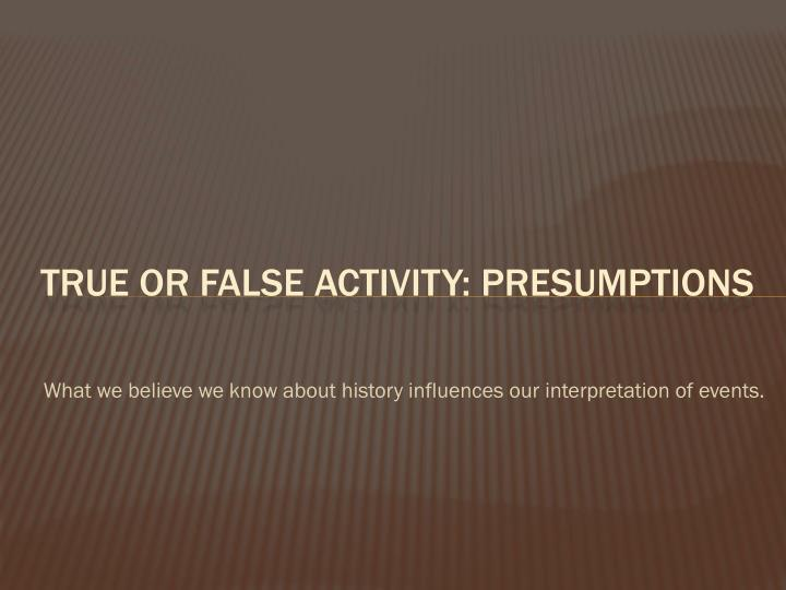 What we believe we know about history influences our interpretation of events.