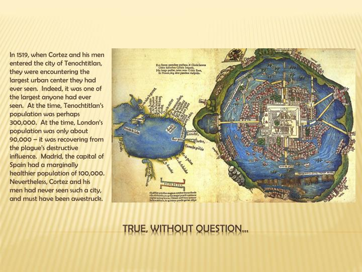 In 1519, when Cortez and his men entered the city of Tenochtitlan, they were encountering the largest urban center they had ever seen.  Indeed, it was one of the largest anyone had ever seen.  At the time, Tenochtitlan's population was perhaps 300,000.  At the time, London's population was only about 90,000 – it was recovering from the plague's destructive influence.  Madrid, the capital of Spain had a marginally healthier population of 100,000.  Nevertheless, Cortez and his men had never seen such a city, and must have been awestruck.