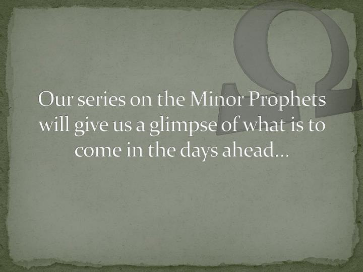 Our series on the minor prophets will give us a glimpse of what is to come in the days ahead