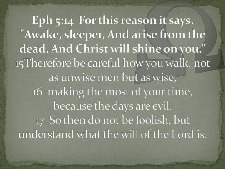 "Eph 5:14  For this reason it says, ""Awake, sleeper, And arise from the dead, And Christ will shine on you."""