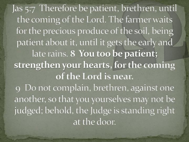 Jas 5:7  Therefore be patient, brethren, until the coming of the Lord. The farmer waits for the precious produce of the soil, being patient about it, until it gets the early and late rains.