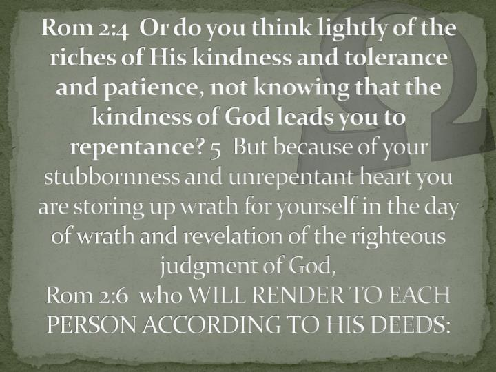 Rom 2:4  Or do you think lightly of the riches of His kindness and tolerance and patience, not knowing that the kindness of God leads you to repentance?