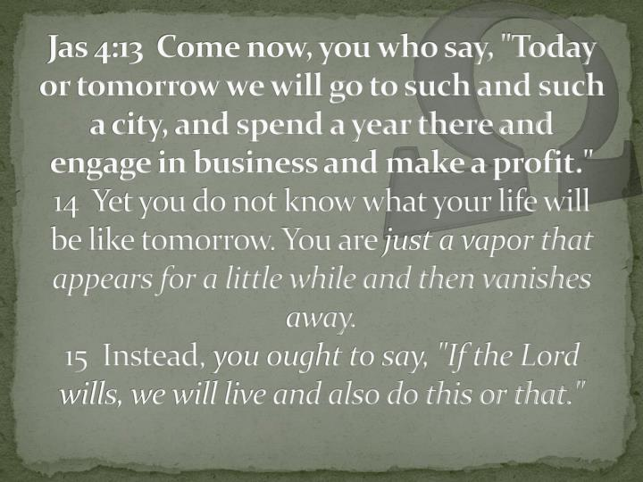 "Jas 4:13  Come now, you who say, ""Today or tomorrow we will go to such and such a city, and spend a year there and engage in business and make a profit."""