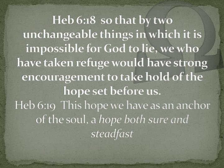Heb 6:18  so that by two unchangeable things in which it is impossible for God to lie, we who have taken refuge would have strong encouragement to take hold of the hope set before us.