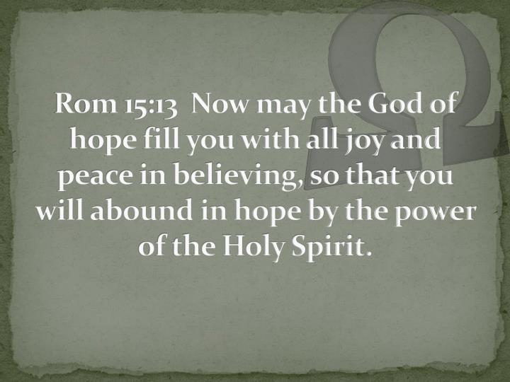Rom 15:13  Now may the God of hope fill you with all joy and peace in believing, so that you will abound in hope by the power of the Holy Spirit.
