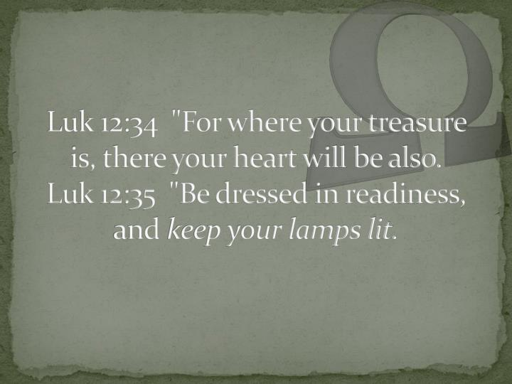 "Luk 12:34  ""For where your treasure is, there your heart will be also."
