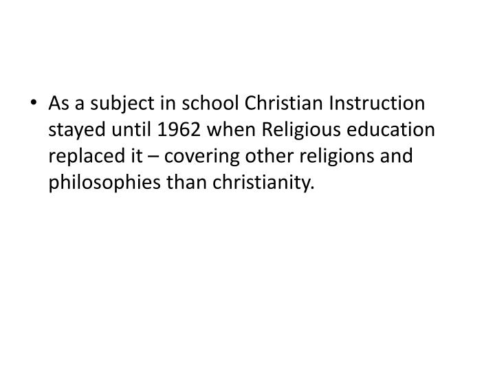 As a subject in school Christian Instruction stayed until 1962 when Religious education replaced it – covering other religions and philosophies than