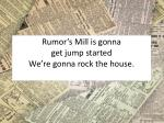 rumor s mill is gonna get jump started we re gonna rock the house