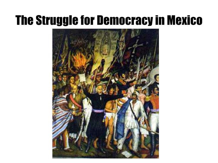 The Struggle for Democracy in Mexico