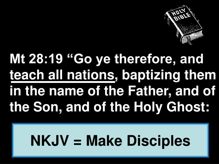 "Mt 28:19 ""Go ye therefore, and teach all nations, baptizing them in the name of the Father, and of the Son, and of the Holy Ghost:"
