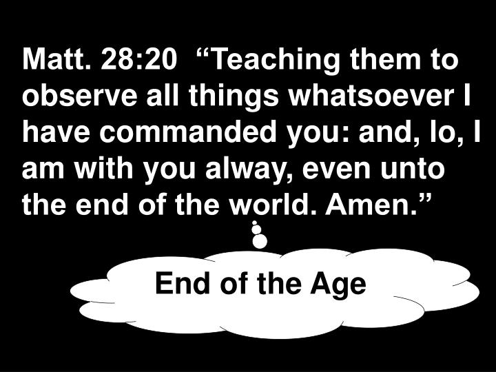 "Matt. 28:20  ""Teaching them to observe all things whatsoever I have commanded you: and, lo, I am with you alway, even unto the end of the world. Amen."""