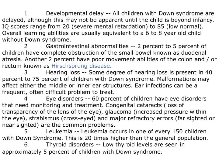 1 Developmental delay -- All children with Down syndrome are delayed, although this may not be apparent until the child is beyond infancy. IQ scores range from 20 (severe mental retardation) to 85 (low normal). Overall learning abilities are usually equivalent to a 6 to 8 year old child without Down syndrome.