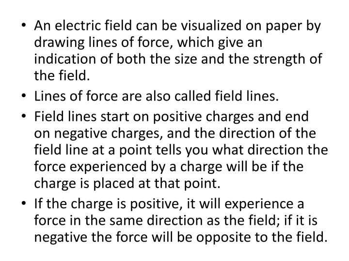 An electric field can be visualized on paper by drawing lines of force, which give an indication of both the size and the strength of the field.