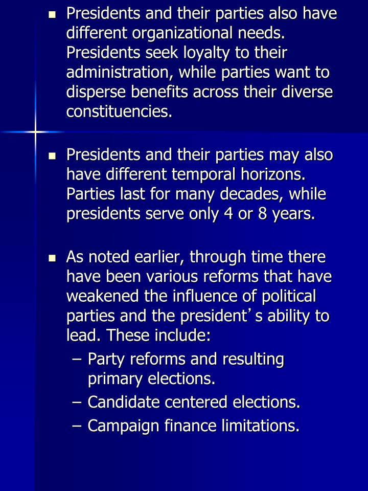 Presidents and their parties also have different organizational needs. Presidents seek loyalty to their administration, while parties want to disperse benefits across their diverse constituencies.