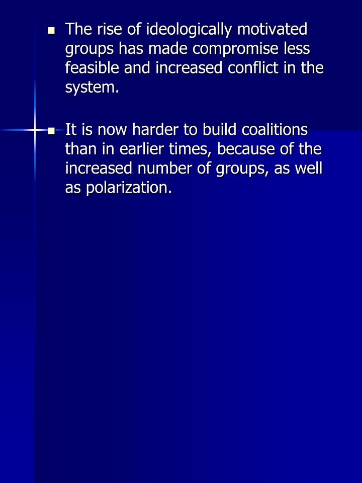 The rise of ideologically motivated groups has made compromise less feasible and increased conflict in the system.