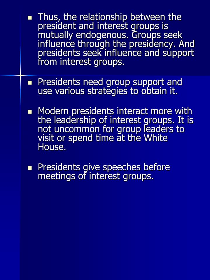 Thus, the relationship between the president and interest groups is mutually endogenous. Groups seek influence through the presidency. And presidents seek influence and support from interest groups.