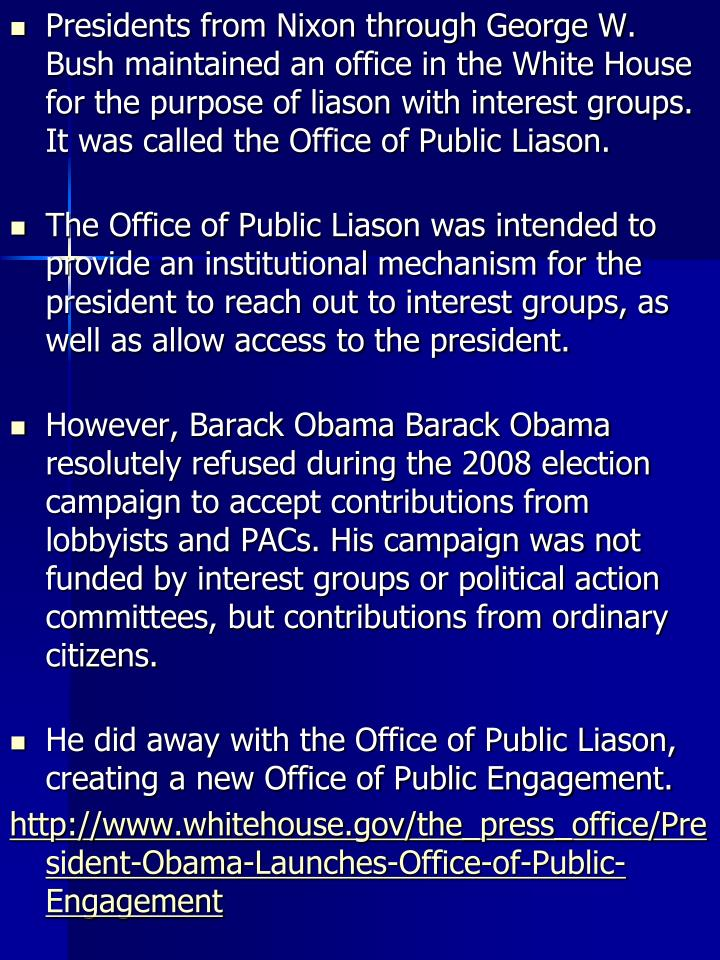 Presidents from Nixon through George W. Bush maintained an office in the White House for the purpose of liason with interest groups. It was called the Office of Public Liason.