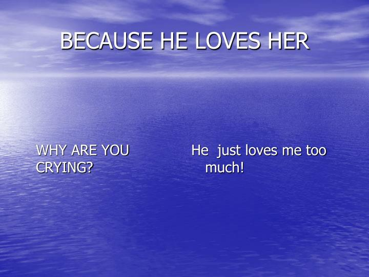BECAUSE HE LOVES HER