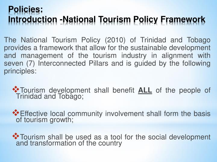 The National Tourism Policy (2010) of Trinidad and Tobago provides a framework that allow for the sustainable development and management of the tourism industry in alignment with seven (7) Interconnected Pillars and is guided by the following principles: