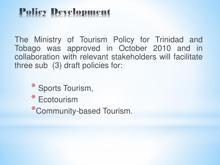 The Ministry of Tourism Policy for Trinidad and Tobago was approved in October 2010 and in collaboration with relevant stakeholders will facilitate three sub  (3) draft policies for: