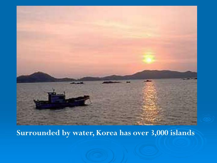 Surrounded by water, Korea has over 3,000 islands