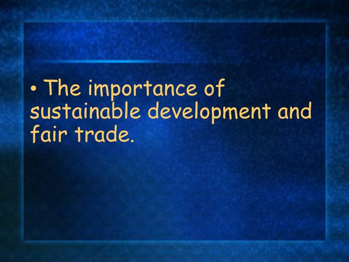 The importance of sustainable development and fair trade.