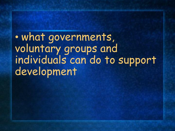 what governments, voluntary groups and individuals can do to support development